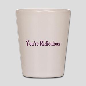 You're Ridiculous Shot Glass