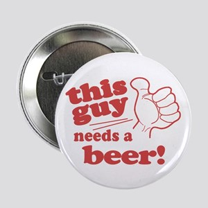 "This Guy Needs a Beer 2.25"" Button"