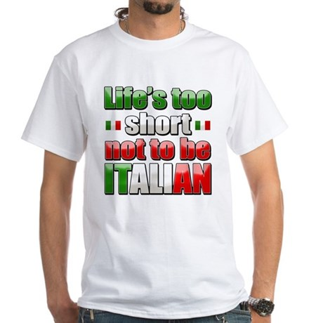 Life's too short not to be Italian White T-Shirt