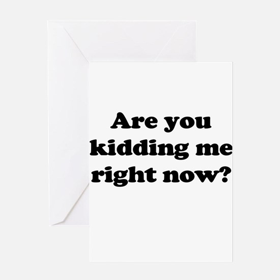 Are you kidding me right now? Greeting Card