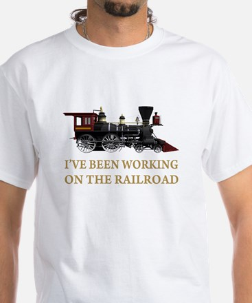 I've Been Working on the Railroad White T-Shirt