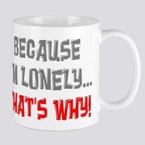 Because I'm Lonely That's Why Mug