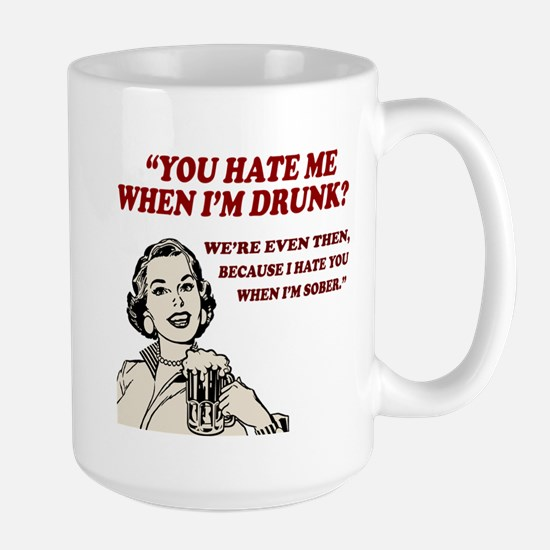Hate Me When I'm Drunk... Large Mug