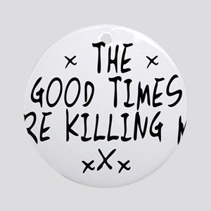 The Good Times Are Killing Me Ornament (Round)