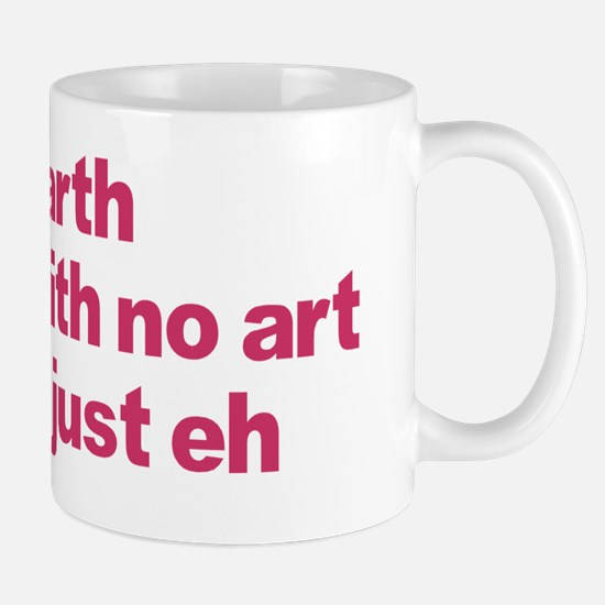 Earth With No Art Is Just Eh Mug