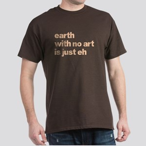 Earth With No Art Is Just Eh Dark T-Shirt