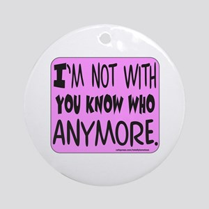 I'M NOT WITH YOU KNOW WHO Ornament (Round)