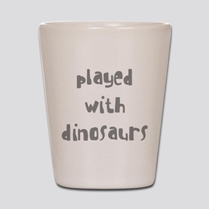 PLAYED WITH DINOSAURS Shot Glass