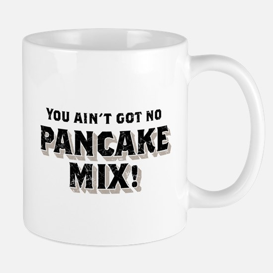 You Ain't Got No PANCAKE MIX! Mug
