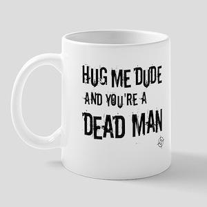 Hug me dude and your a dead man Mug