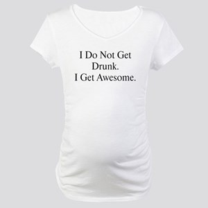 I do not get drunk, I get Awe Maternity T-Shirt