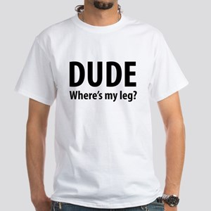 Dude Where's My Leg White T-Shirt