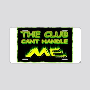 the club cant handle me Aluminum License Plate