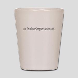 no, I will not fix your compu Shot Glass
