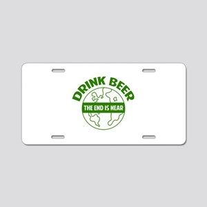 Drink beer the end is near Aluminum License Plate