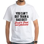You cant out train a bad diet White T-Shirt
