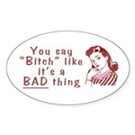 You Say Bitch Like it's a Bad Thing Oval Sticker
