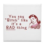 You Say Bitch Like it's a Bad Thing Tile Coaster