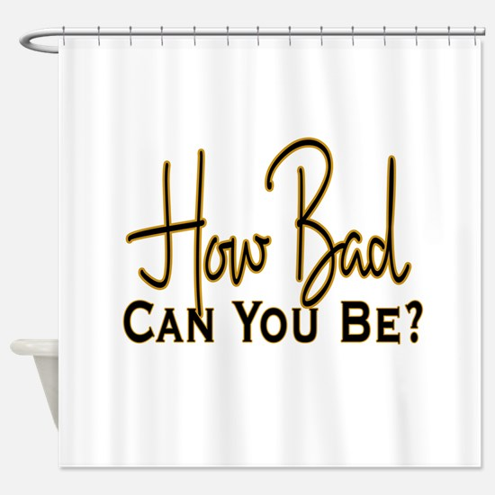 How Bad Can You Be? Shower Curtain
