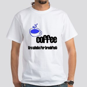 Coffee, It's what's for breakfast White T-Shirt