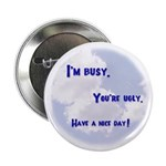 I'm Busy. You're Ugly. Have a Nice Day. Button
