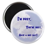 I'm Busy. You're Ugly. Have a Nice Day. Magnet