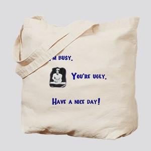 I'm Busy. You're Ugly. Have a Nice Day. Tote Bag