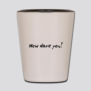 how dare you! Shot Glass