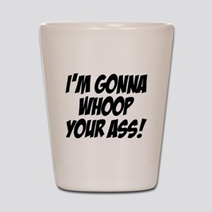 gonna whoop your ass Shot Glass