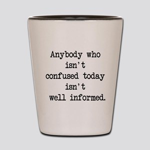 confused is informed Shot Glass