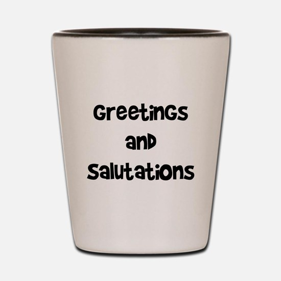 greetings and salutations Shot Glass