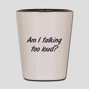 talking too loud Shot Glass