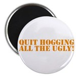QUIT HOGGING ALL THE UGLY Magnet