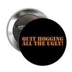 QUIT HOGGING ALL THE UGLY Button