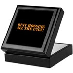 QUIT HOGGING ALL THE UGLY Keepsake Box