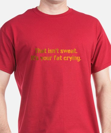 That isnt sweat. Its your fat crying. T-Shirt