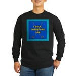 I golf, therefore I am Long Sleeve Dark T-Shirt
