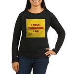 I golf, therefore I am. Women's Long Sleeve Dark T