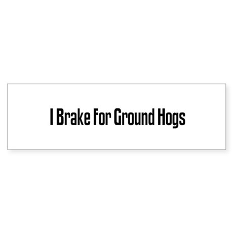 I Brake For Ground Hogs Bumper Sticker