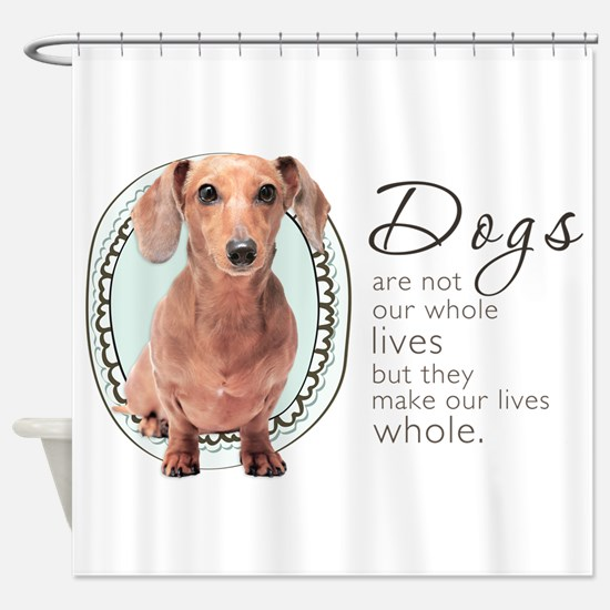 Dogs Make Lives Whole -Dachshund Shower Curtain