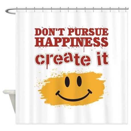 Don't Pursue Happiness, Create it Shower Curtain