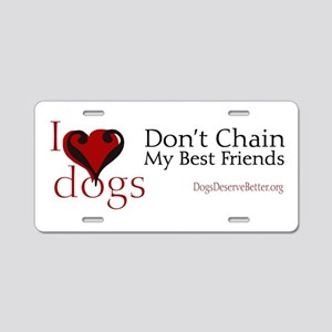 I Love Dogs: Don't Chain My B Aluminum License Pla