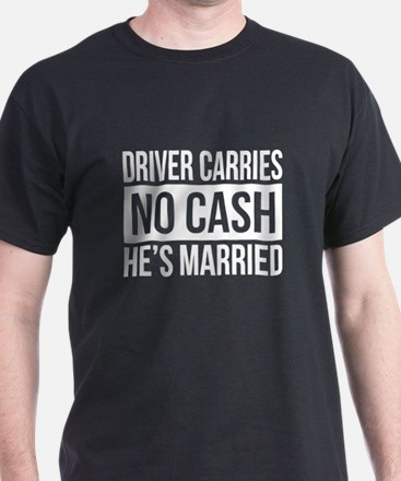 DRIVER CARRIES NO CASH HES MARRIED T-Shirt
