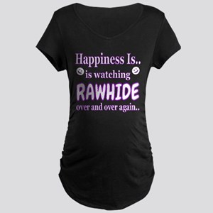 Happiness is watching Rawhide Maternity T-Shirt