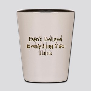 Don't Believe Everything You Think Shot Glass