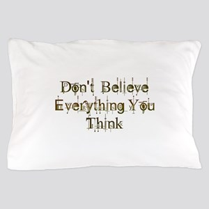 Don't Believe Everything You Think Pillow Case