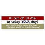 10 out of 10 die... Bumper Sticker