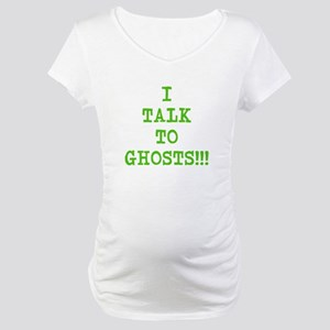 I Talk To Ghosts!!! Maternity T-Shirt