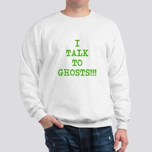 I Talk To Ghosts!!! Sweatshirt