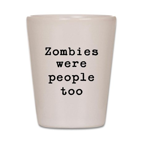 Zombies were people too Shot Glass